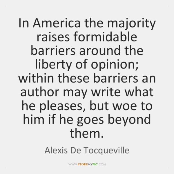 In America the majority raises formidable barriers around the liberty of opinion; ...