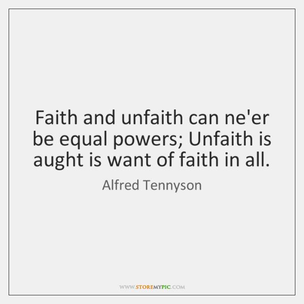 Faith and unfaith can ne'er be equal powers; Unfaith is aught is ...