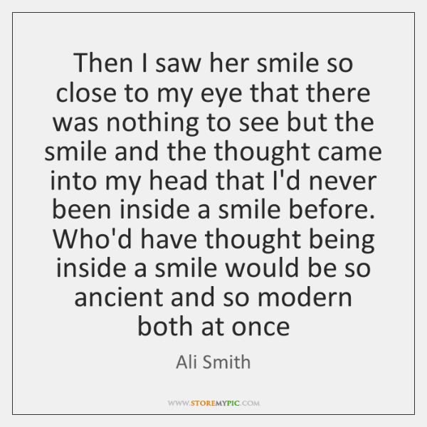 Then I saw her smile so close to my eye that there ...