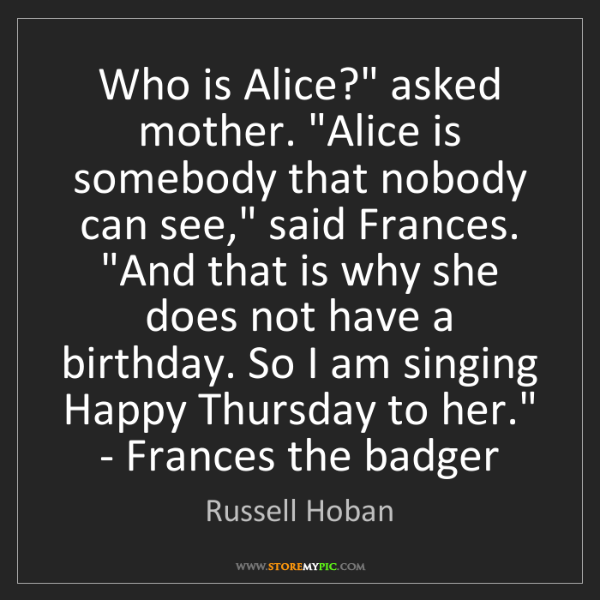 Russell Hoban: 'Who is Alice?', asked mother. 'Alice is somebody that...