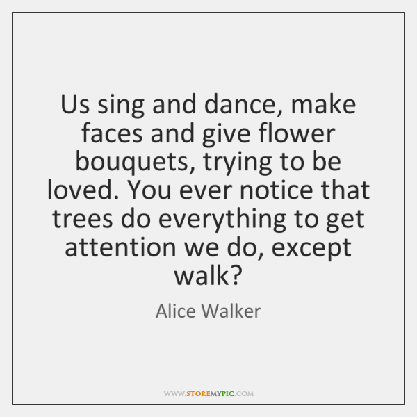 Us sing and dance, make faces and give flower bouquets, trying to ...