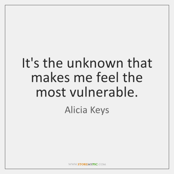 It's the unknown that makes me feel the most vulnerable.