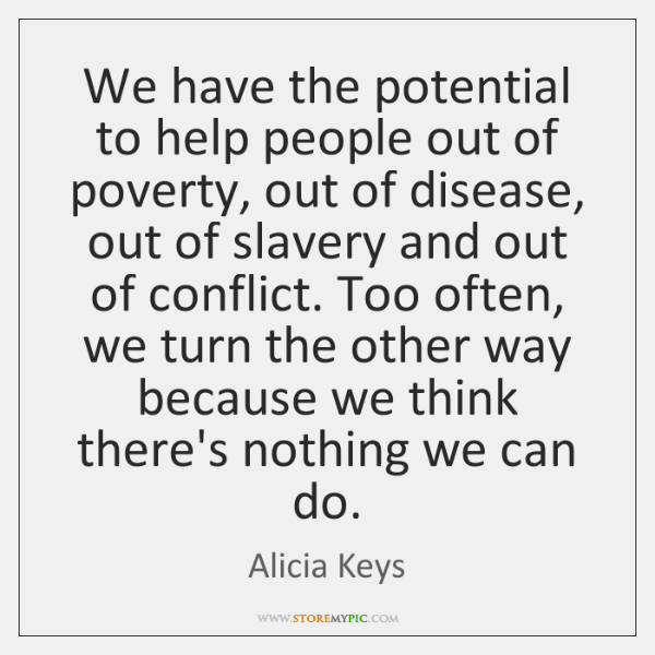 We have the potential to help people out of poverty, out of ...