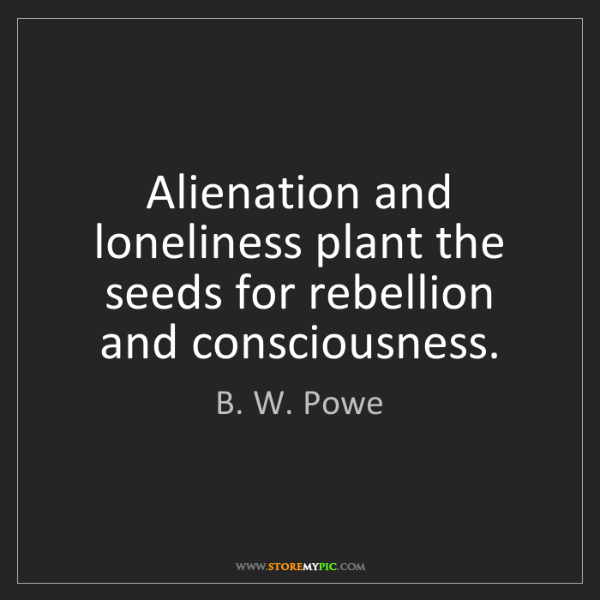 B. W. Powe: Alienation and loneliness plant the seeds for rebellion...