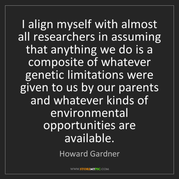 Howard Gardner: I align myself with almost all researchers in assuming...