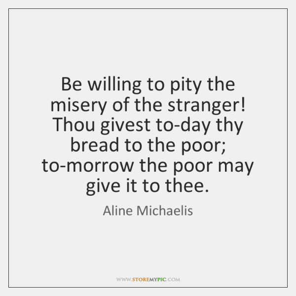 Be willing to pity the misery of the stranger! Thou givest to-day ...
