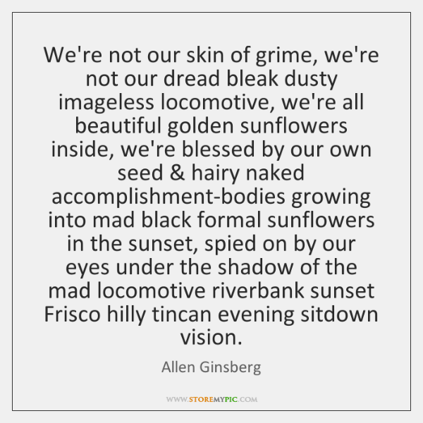 We're not our skin of grime, we're not our dread bleak dusty ...