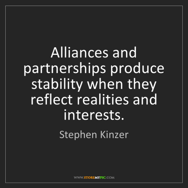 Stephen Kinzer: Alliances and partnerships produce stability when they...
