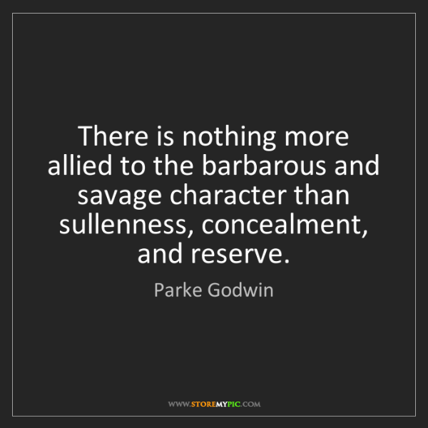 Parke Godwin: There is nothing more allied to the barbarous and savage...