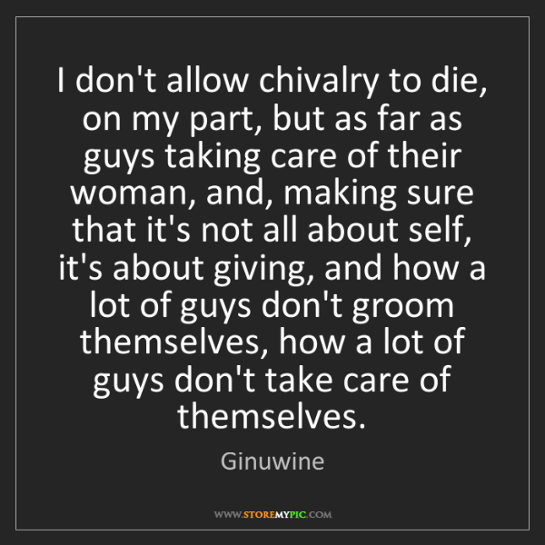 Ginuwine: I don't allow chivalry to die, on my part, but as far...