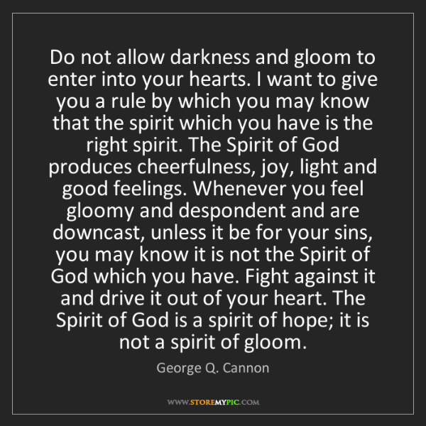 George Q. Cannon: Do not allow darkness and gloom to enter into your hearts....