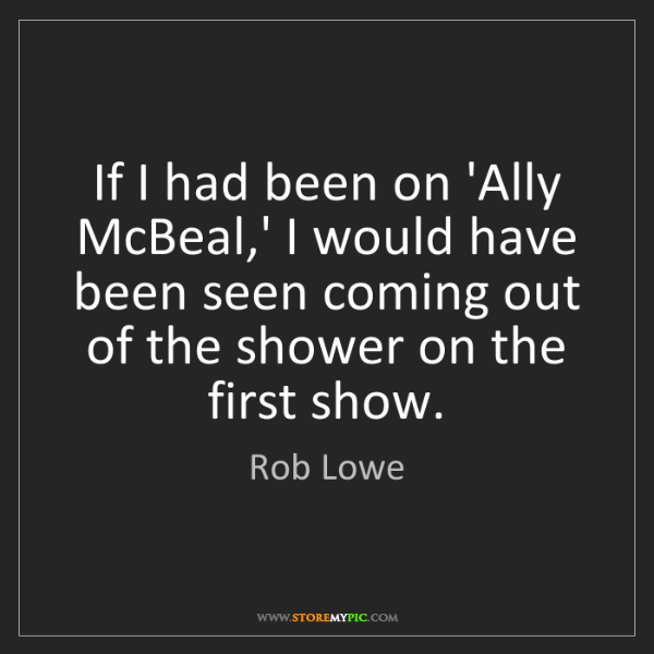 Rob Lowe: If I had been on 'Ally McBeal,' I would have been seen...