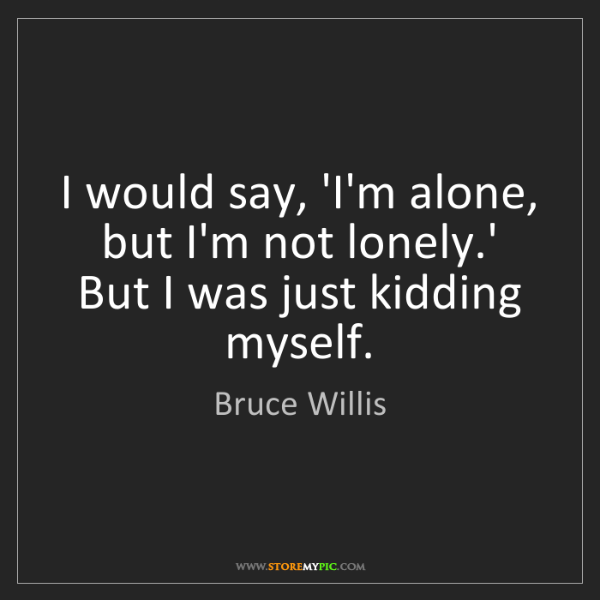 Bruce Willis: I would say, 'I'm alone, but I'm not lonely.' But I was...