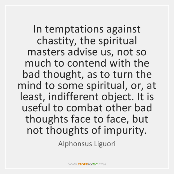 In temptations against chastity, the spiritual masters advise us, not so much ...