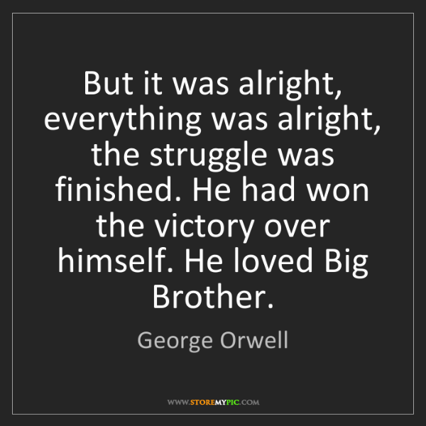 George Orwell: But it was alright, everything was alright, the struggle...