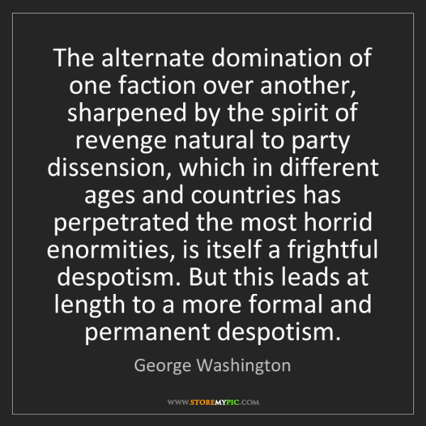 George Washington: The alternate domination of one faction over another,...