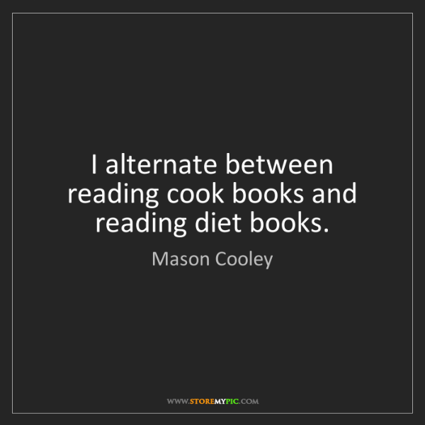 Mason Cooley: I alternate between reading cook books and reading diet...