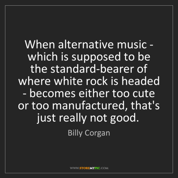 Billy Corgan: When alternative music - which is supposed to be the...