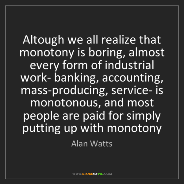 Alan Watts: Altough we all realize that monotony is boring, almost...