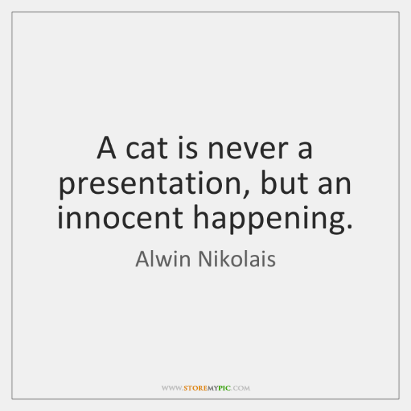 A cat is never a presentation, but an innocent happening.