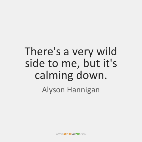 There's a very wild side to me, but it's calming down.