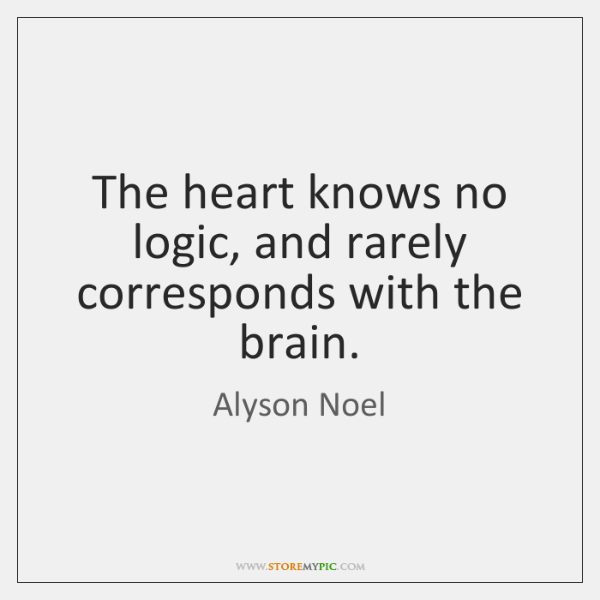 The heart knows no logic, and rarely corresponds with the brain.