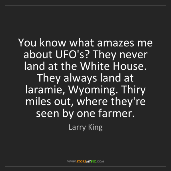 Larry King: You know what amazes me about UFO's? They never land...