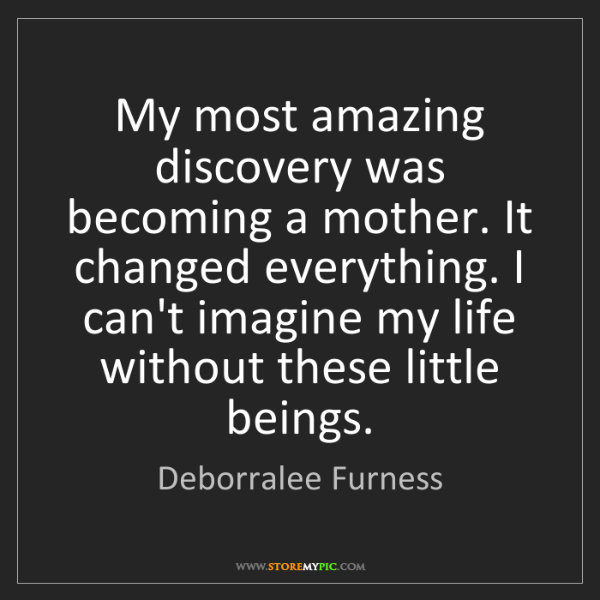Deborralee Furness: My most amazing discovery was becoming a mother. It changed...