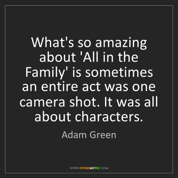 Adam Green: What's so amazing about 'All in the Family' is sometimes...
