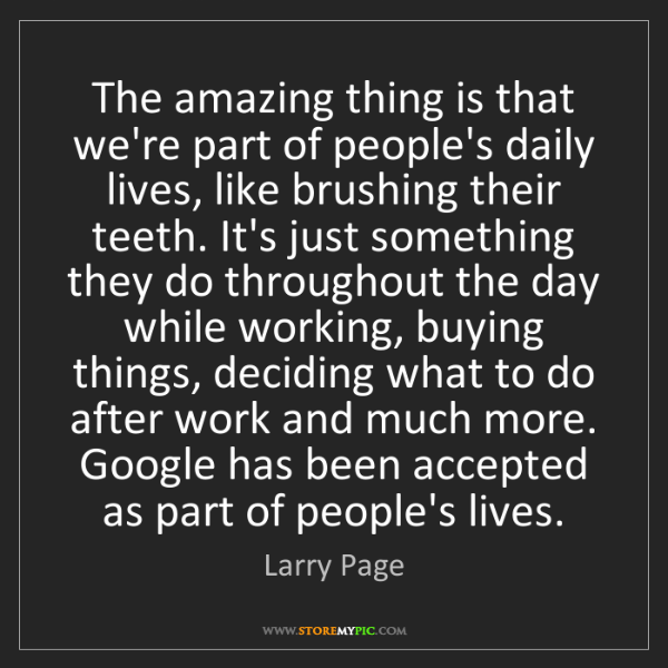 Larry Page: The amazing thing is that we're part of people's daily...