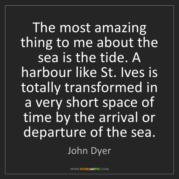 John Dyer: The most amazing thing to me about the sea is the tide....
