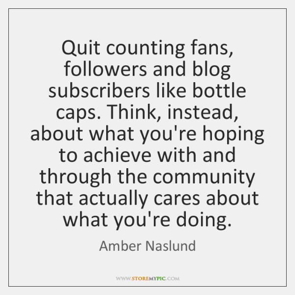 Quit counting fans, followers and blog subscribers like bottle caps. Think, instead, ...