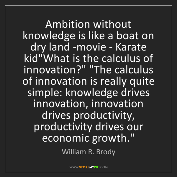 William R. Brody: Ambition without knowledge is like a boat on dry land...