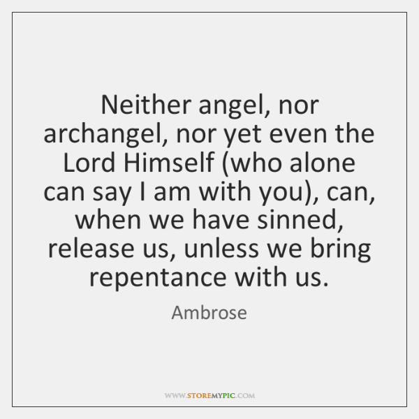 Neither angel, nor archangel, nor yet even the Lord Himself (who alone ...