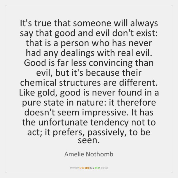 It's true that someone will always say that good and evil don't ...