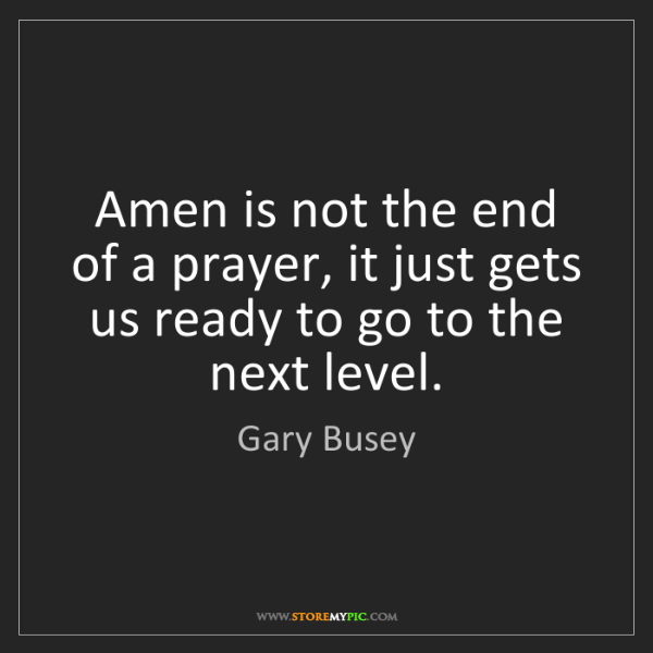 Gary Busey: Amen is not the end of a prayer, it just gets us ready...