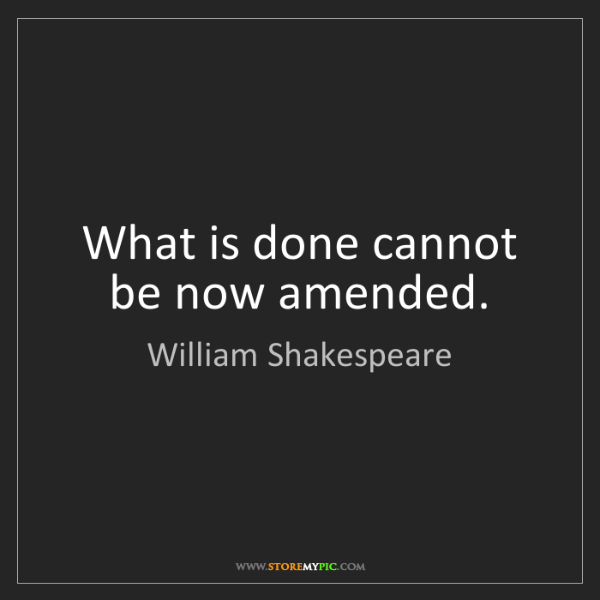 William Shakespeare: What is done cannot be now amended.