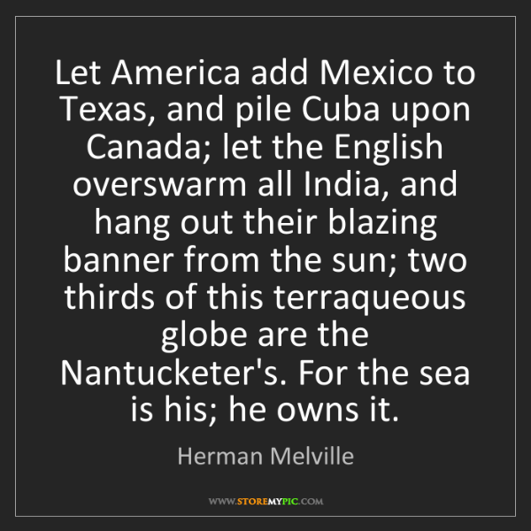 Herman Melville: Let America add Mexico to Texas, and pile Cuba upon Canada;...