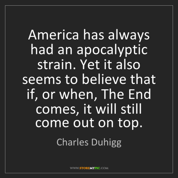 Charles Duhigg: America has always had an apocalyptic strain. Yet it...