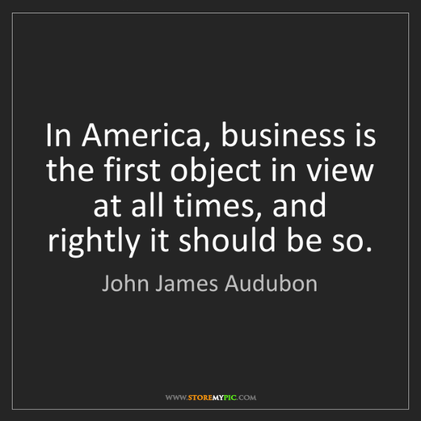 John James Audubon: In America, business is the first object in view at all...