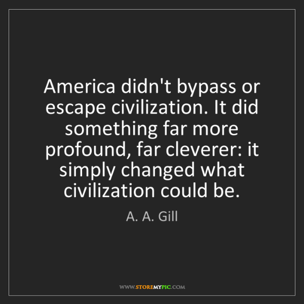 A. A. Gill: America didn't bypass or escape civilization. It did...