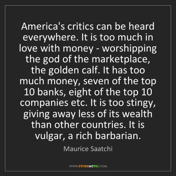 Maurice Saatchi: America's critics can be heard everywhere. It is too...