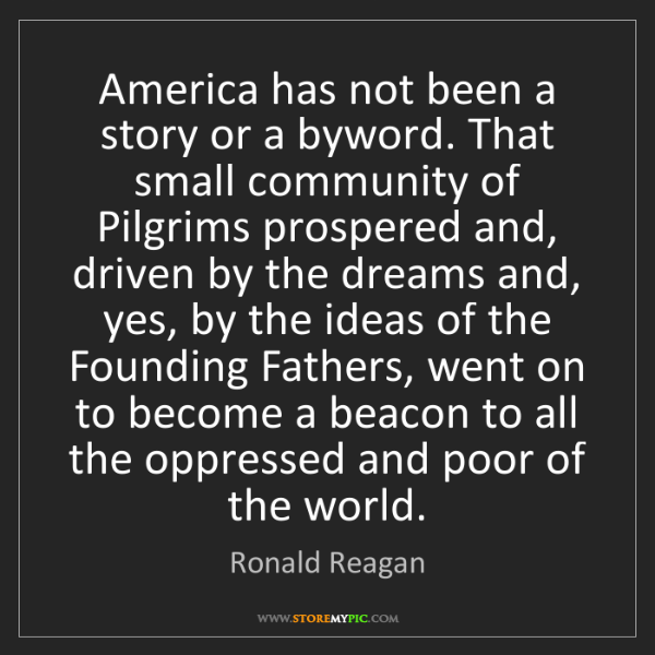 Ronald Reagan: America has not been a story or a byword. That small...