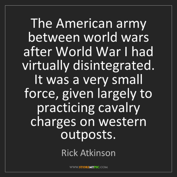 Rick Atkinson: The American army between world wars after World War...