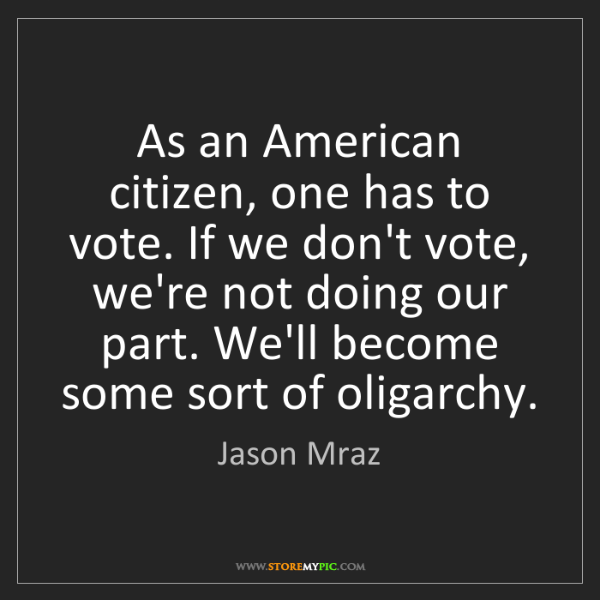 Jason Mraz: As an American citizen, one has to vote. If we don't...