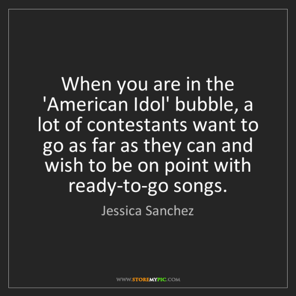 Jessica Sanchez: When you are in the 'American Idol' bubble, a lot of...