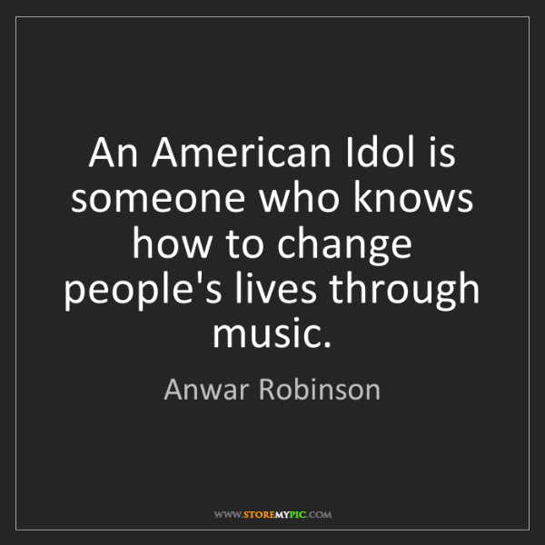 Anwar Robinson: An American Idol is someone who knows how to change people's...