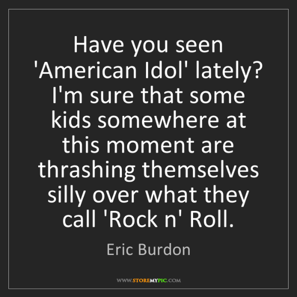 Eric Burdon: Have you seen 'American Idol' lately? I'm sure that some...