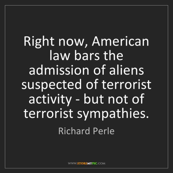 Richard Perle: Right now, American law bars the admission of aliens...