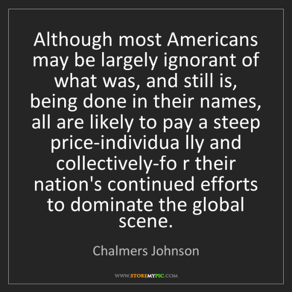 Chalmers Johnson: Although most Americans may be largely ignorant of what...